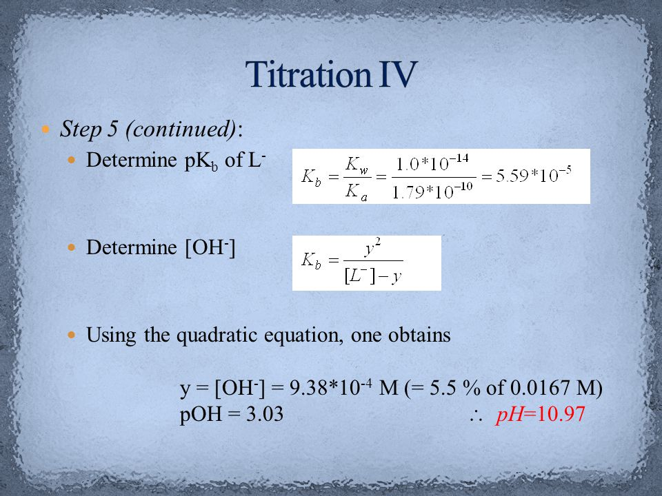 Titration IV Step 5 (continued): Determine pKb of L- Determine [OH-]